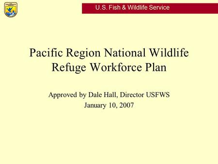 U.S. Fish & Wildlife Service Pacific Region National Wildlife Refuge Workforce Plan Approved by Dale Hall, Director USFWS January 10, 2007.