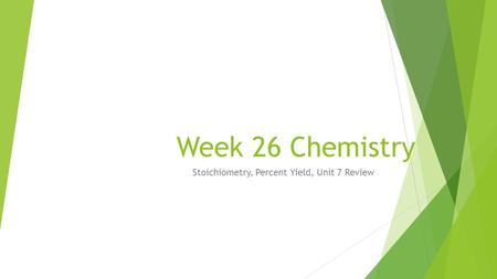 Stoichiometry, Percent Yield, Unit 7 Review Week 26 Chemistry.