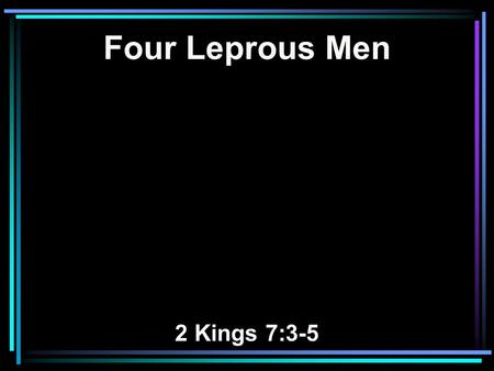 Four Leprous Men 2 Kings 7:3-5. 3 Now there were four leprous men at the entrance of the gate; and they said to one another, Why are we sitting here.