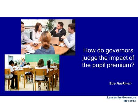 Sue Hackman Lancashire Governors May 2013 How do governors judge the impact of the pupil premium?