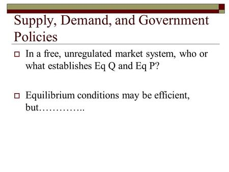 Supply, Demand, and Government Policies  In a free, unregulated market system, who or what establishes Eq Q and Eq P?  Equilibrium conditions may be.