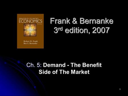1 Frank & Bernanke 3 rd edition, 2007 Ch. 5: Ch. 5: Demand - The Benefit Side of The Market.