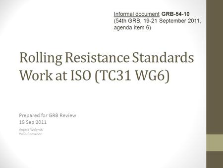 Rolling Resistance Standards Work at ISO (TC31 WG6) Prepared for GRB Review 19 Sep 2011 Angela Wolynski WG6 Convenor Informal document GRB-54-10 (54th.