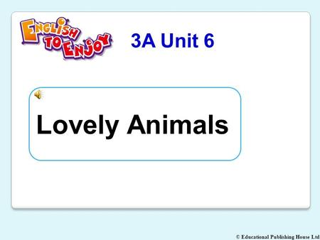 © Educational Publishing House Ltd 3A Unit 6 Lovely Animals.