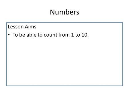 Numbers Lesson Aims To be able to count from 1 to 10.