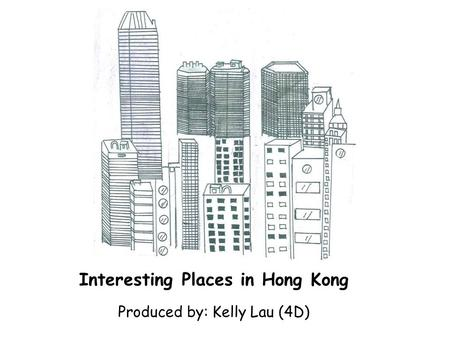 Interesting Places in Hong Kong Produced by: Kelly Lau (4D)