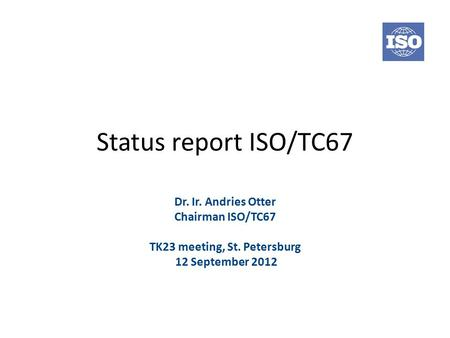 Status report ISO/TC67 Dr. Ir. Andries Otter Chairman ISO/TC67 TK23 meeting, St. Petersburg 12 September 2012.
