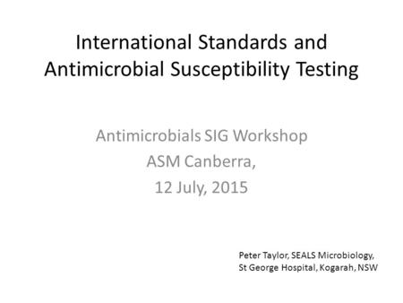 International Standards and Antimicrobial Susceptibility Testing Antimicrobials SIG Workshop ASM Canberra, 12 July, 2015 Peter Taylor, SEALS Microbiology,