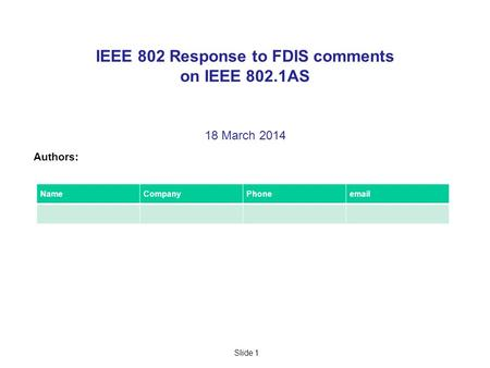 Slide 1 IEEE 802 Response to FDIS comments on IEEE 802.1AS 18 March 2014 Authors: NameCompanyPhoneemail.