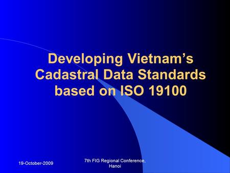 19-October-2009 7th FIG Regional Conference, Hanoi Developing Vietnam's Cadastral Data Standards based on ISO 19100.