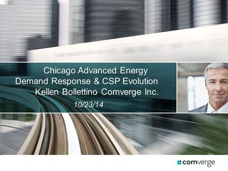 Chicago Advanced Energy Demand Response & CSP Evolution Kellen Bollettino Comverge Inc. 10/23/14.