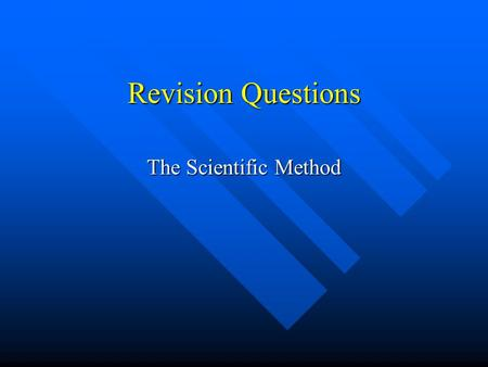 Revision Questions The Scientific Method. What is the Scientific Method? It is the only scientific way accepted to back up a theory or idea. It is the.