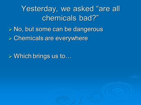 "Yesterday, we asked ""are all chemicals bad?""  No, but some can be dangerous  Chemicals are everywhere  Which brings us to…"