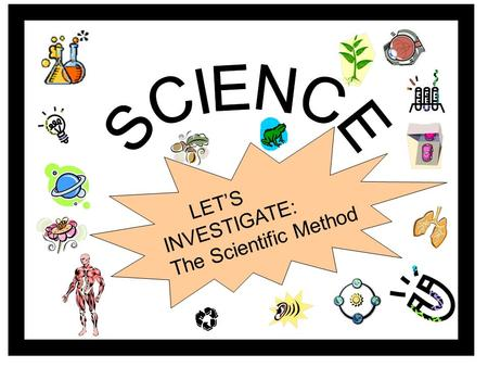 LET'S INVESTIGATE: The Scientific Method The Scientific Method? What's it all about? Click the button to play a song about the scientific method.