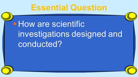 Essential Question  How are scientific investigations designed and conducted?