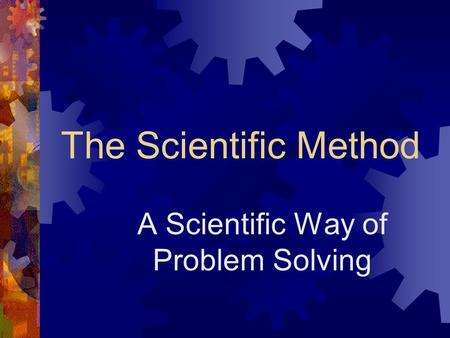 The Scientific Method A Scientific Way of Problem Solving.