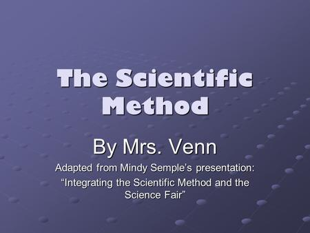 "The Scientific Method By Mrs. Venn Adapted from Mindy Semple's presentation: ""Integrating the Scientific Method and the Science Fair"""