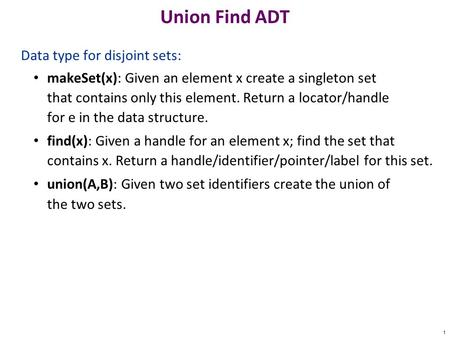 Union Find ADT Data type for disjoint sets: makeSet(x): Given an element x create a singleton set that contains only this element. Return a locator/handle.