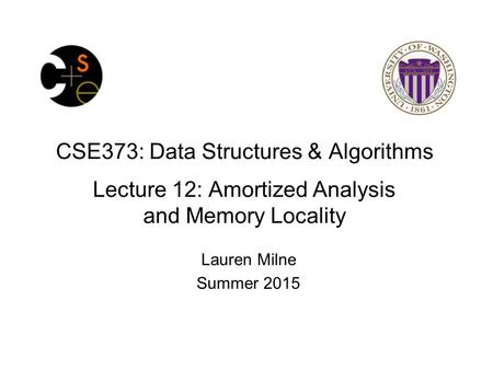 CSE373: Data Structures & Algorithms Lecture 12: Amortized Analysis and Memory Locality Lauren Milne Summer 2015.