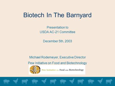 Biotech In The Barnyard Presentation to USDA AC-21 Committee December 5th, 2003 Michael Rodemeyer, Executive Director Pew Initiative on Food and Biotechnology.