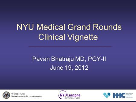 NYU Medical Grand Rounds Clinical Vignette Pavan Bhatraju MD, PGY-II June 19, 2012 U NITED S TATES D EPARTMENT OF V ETERANS A FFAIRS.