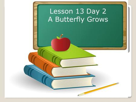 Lesson 13 Day 2 A Butterfly Grows. Objective: To listen and respond appropriately to oral communication. Question of the Day: What does an inchworm look.