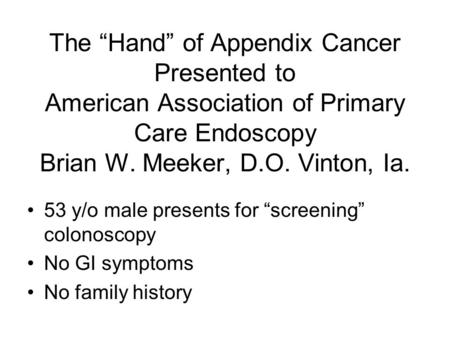 "The ""Hand"" of Appendix Cancer Presented to American Association of Primary Care Endoscopy Brian W. Meeker, D.O. Vinton, Ia. 53 y/o male presents for ""screening"""