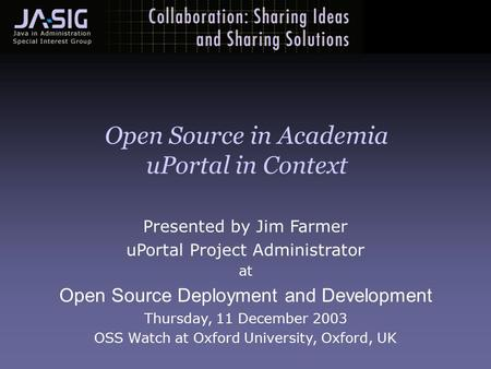 Presented by Jim Farmer uPortal Project Administrator at Open Source Deployment and Development Thursday, 11 December 2003 OSS Watch at Oxford University,