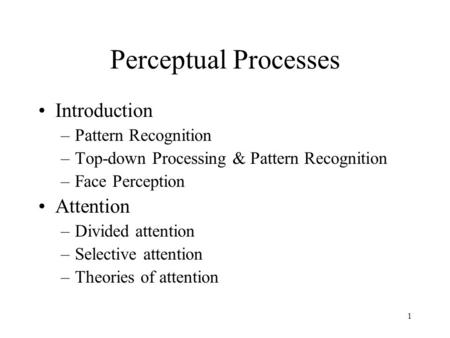 1 Perceptual Processes Introduction –Pattern Recognition –Top-down Processing & Pattern Recognition –Face Perception Attention –Divided attention –Selective.