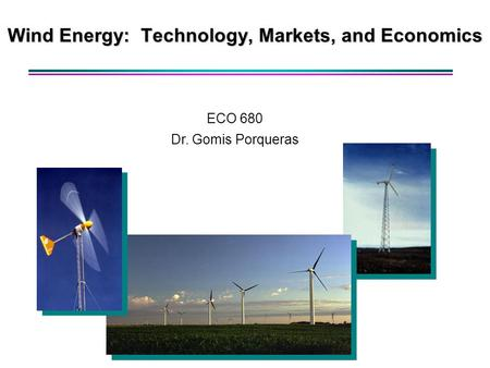 Wind Energy: Technology, Markets, and Economics ECO 680 Dr. Gomis Porqueras.