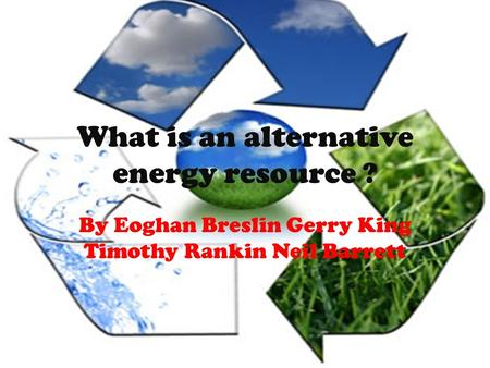 What is an alternative energy resource ? By Eoghan Breslin Gerry King Timothy Rankin Neil Barrett.