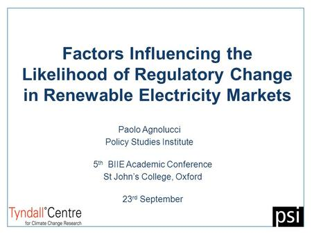 Factors Influencing the Likelihood of Regulatory Change in Renewable Electricity Markets Paolo Agnolucci Policy Studies Institute 5 th BIIE Academic Conference.