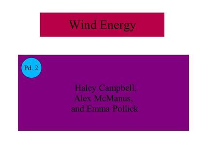 Wind Energy Haley Campbell, Alex McManus, and Emma Pollick Pd. 2.