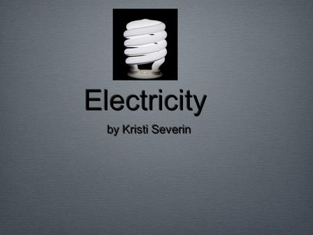 Electricity by Kristi Severin. Goal / Thesis is... Replace electrical energy with wind and or solar power.