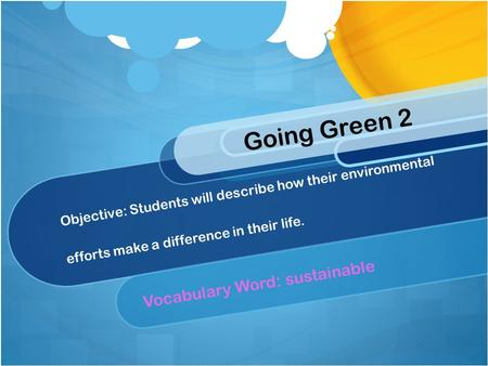 Objective: Students will describe how their environmental efforts make a difference in their life. Vocabulary Word: sustainable Going Green 2.