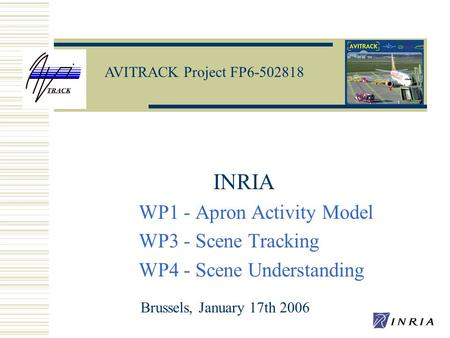 AVITRACK Project FP6-502818 INRIA WP1 - Apron Activity Model WP3 - Scene Tracking WP4 - Scene Understanding Brussels, January 17th 2006.