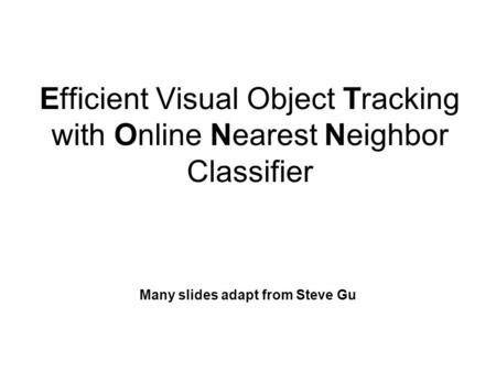 Efficient Visual Object Tracking with Online Nearest Neighbor Classifier Many slides adapt from Steve Gu.