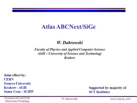 Common ATLAS/CMS Electronics Workshop 19-21 March, 2007 W. Dabrowski Atlas ABCNext/SiGe W. Dabrowski Faculty of Physics and Applied Computer Science AGH.