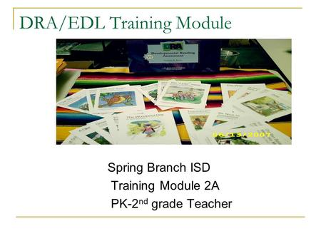 DRA/EDL Training Module Spring Branch ISD Training Module 2A PK-2 nd grade Teacher.