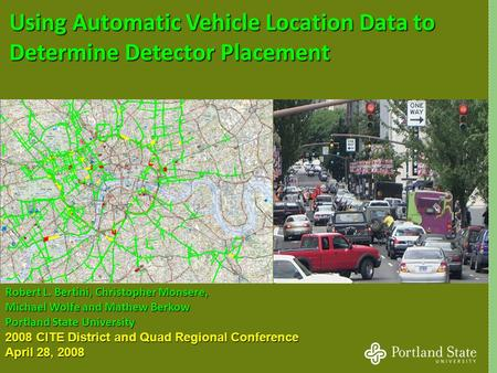 1 Using Automatic Vehicle Location Data to Determine Detector Placement Robert L. Bertini, Christopher Monsere, Michael Wolfe and Mathew Berkow Portland.