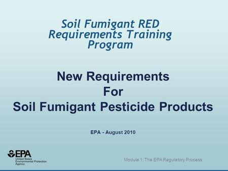 New Requirements For Soil Fumigant Pesticide Products EPA - August 2010 Soil Fumigant RED Requirements Training Program Module 1: The EPA Regulatory Process.