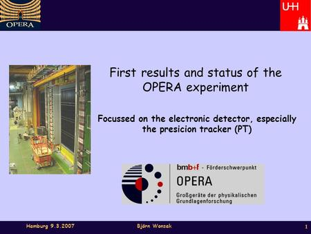 Hamburg 9.3.2007Björn Wonsak 1 First results and status of the OPERA experiment Focussed on the electronic detector, especially the presicion tracker (PT)