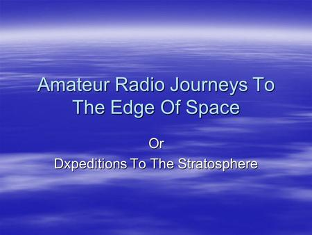 Amateur Radio Journeys To The Edge Of Space Or Dxpeditions To The Stratosphere.