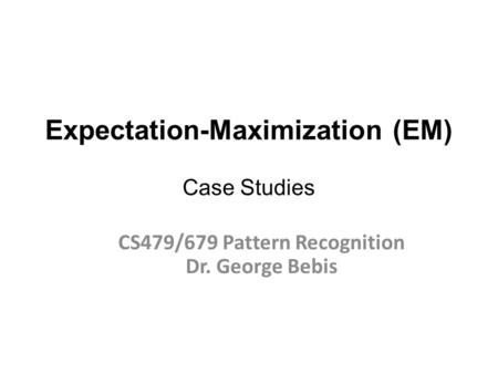 Expectation-Maximization (EM) Case Studies CS479/679 Pattern Recognition Dr. George Bebis.