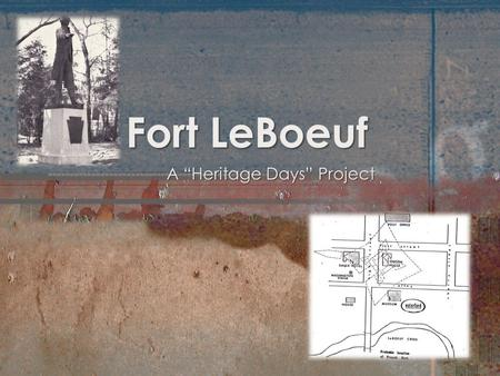 "Fort LeBoeuf A ""Heritage Days"" Project. Exploring Fort LeBoeuf Introduction Task Resources Process Evaluation Conclusion Standards Citations Teacher Notes."