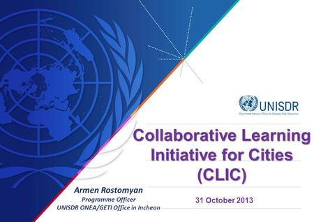 31 October 2013 Collaborative Learning Initiative for Cities (CLIC) Armen Rostomyan Programme Officer UNISDR ONEA/GETI Office in Incheon.