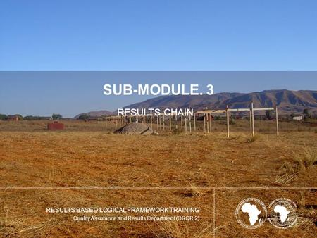 SUB-MODULE. 3 RESULTS CHAIN RESULTS BASED LOGICAL FRAMEWORK TRAINING Quality Assurance and Results Department (ORQR.2)