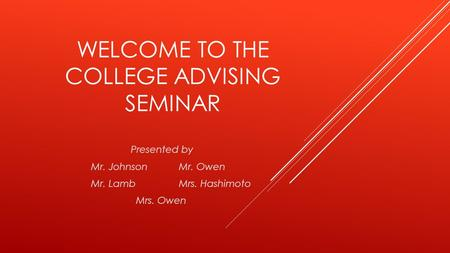 WELCOME TO THE COLLEGE ADVISING SEMINAR Presented by Mr. JohnsonMr. Owen Mr. LambMrs. Hashimoto Mrs. Owen.