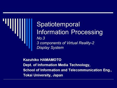Spatiotemporal Information Processing No.3 3 components of Virtual Reality-2 Display System Kazuhiko HAMAMOTO Dept. of Information Media Technology, School.