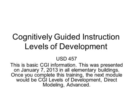 Cognitively Guided Instruction Levels of Development USD 457 This is basic CGI information. This was presented on January 7, 2013 in all elementary buildings.